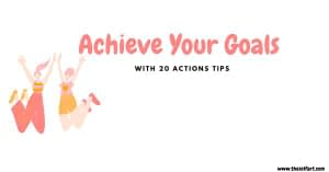 Achieve your goals with 20 actions tips