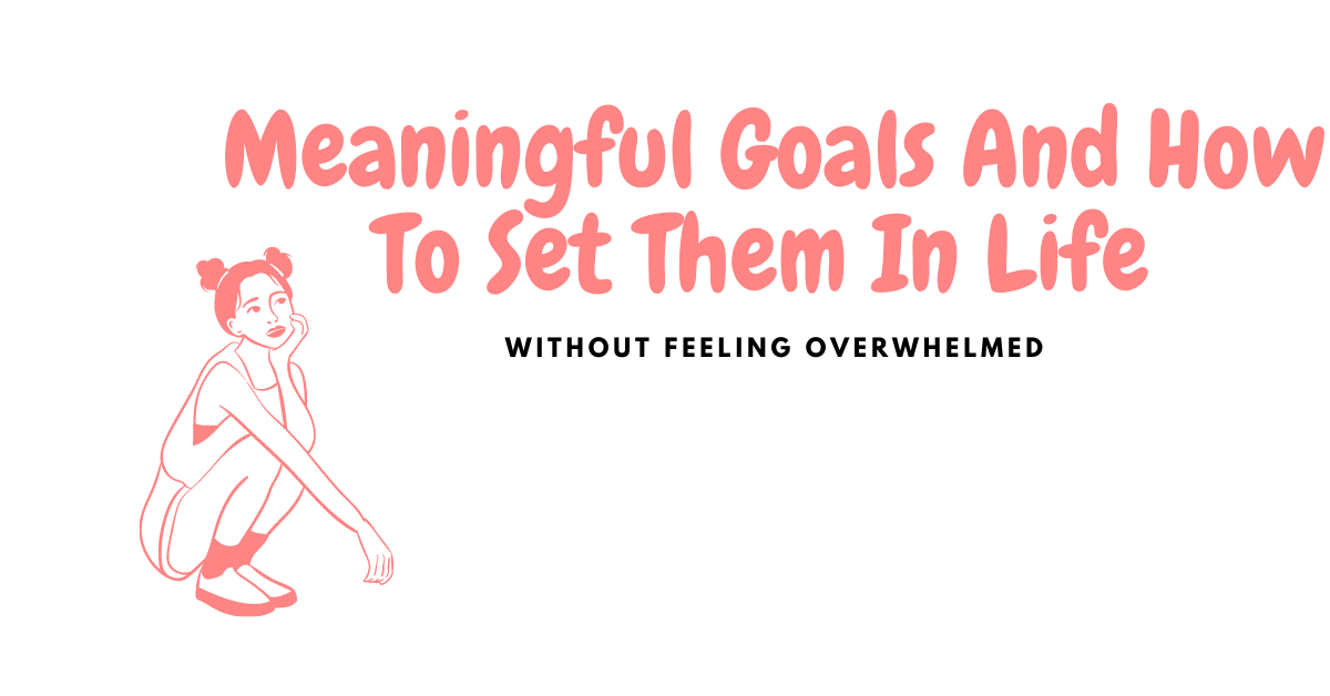 Meaningful Goals and How to Set Them in Life Without Feeling Overwhelmed